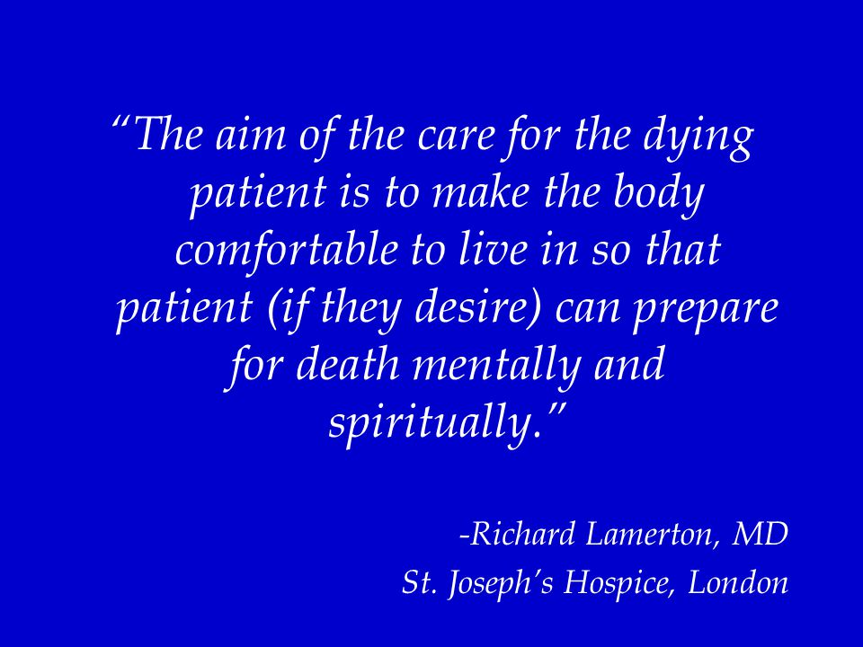 """""""The aim of the care for the dying patient is to make the body comfortable to live in so that patient (if they desire) can prepare for death mentally"""