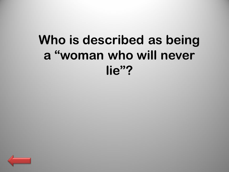 Who is described as being a woman who will never lie