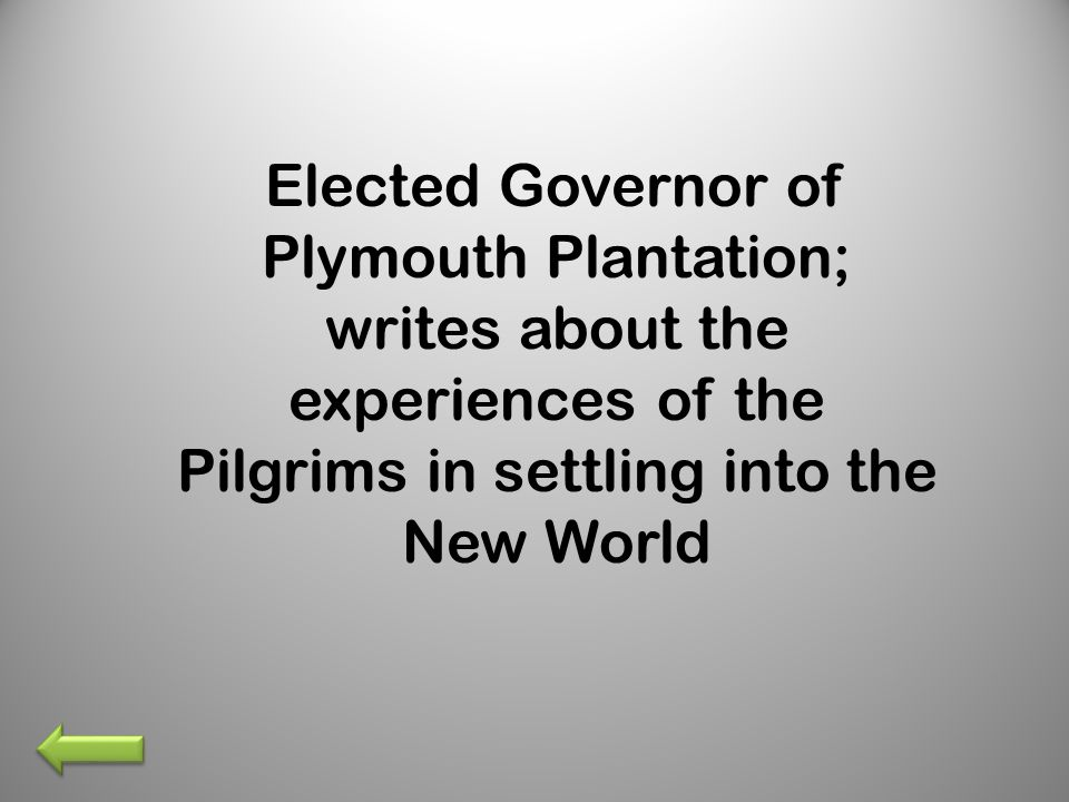 Elected Governor of Plymouth Plantation; writes about the experiences of the Pilgrims in settling into the New World