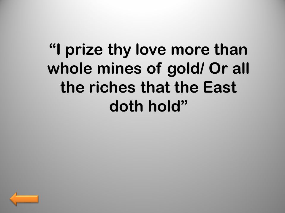 I prize thy love more than whole mines of gold/ Or all the riches that the East doth hold