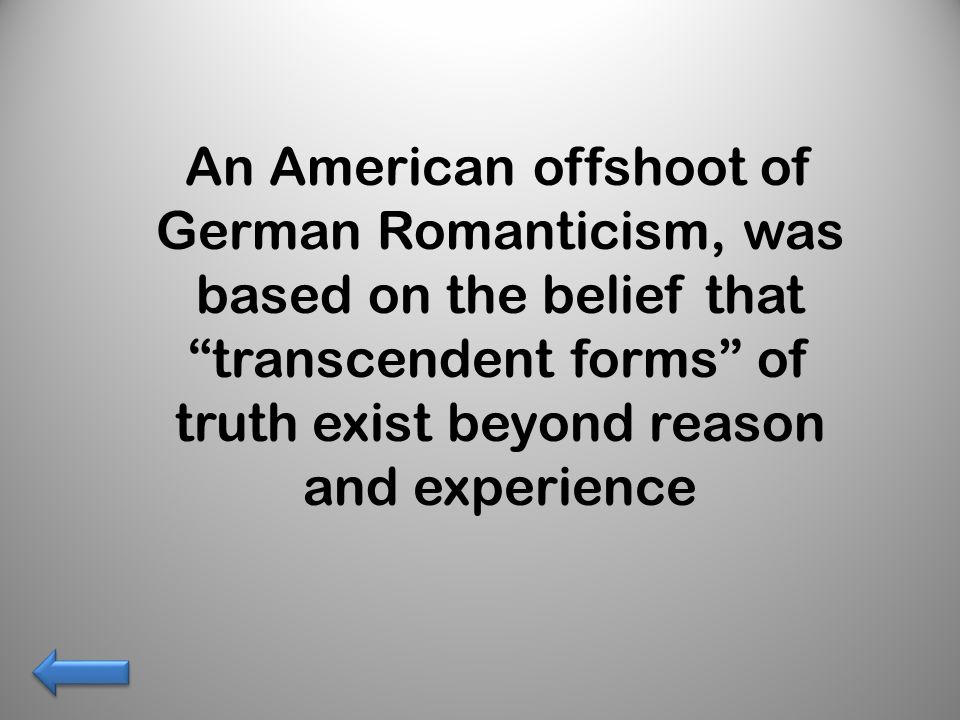 An American offshoot of German Romanticism, was based on the belief that transcendent forms of truth exist beyond reason and experience
