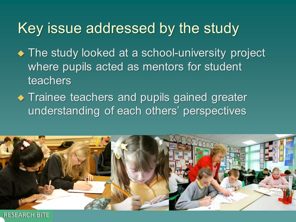 Key issue addressed by the study  The study looked at a school-university project where pupils acted as mentors for student teachers  Trainee teachers and pupils gained greater understanding of each others' perspectives