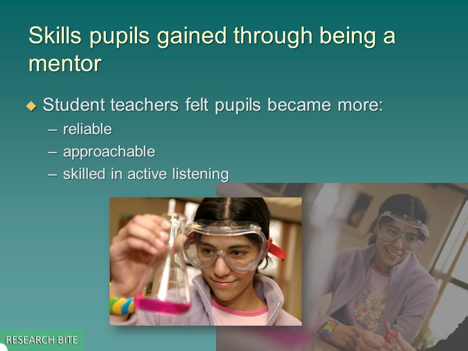 Skills pupils gained through being a mentor  Student teachers felt pupils became more: –reliable –approachable –skilled in active listening