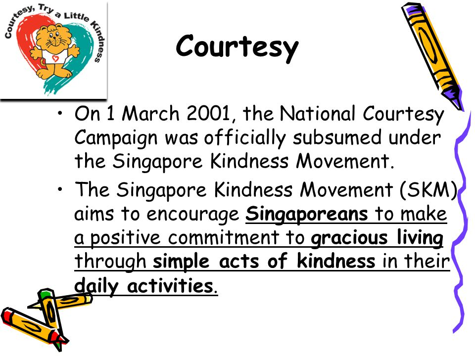 Courtesy On 1 March 2001, the National Courtesy Campaign was officially subsumed under the Singapore Kindness Movement.