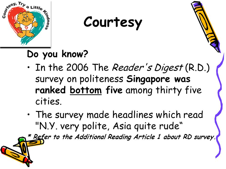 Courtesy Do you know? In the 2006 The Reader's Digest (R.D.) survey on politeness Singapore was ranked bottom five among thirty five cities. The surve