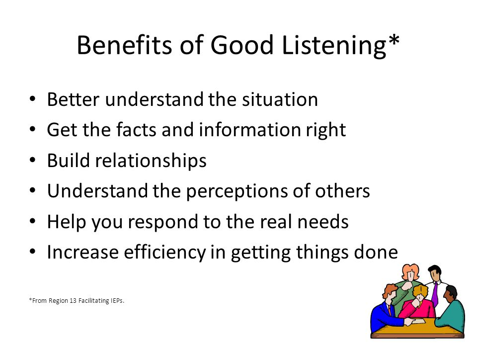 Benefits of Good Listening* Better understand the situation Get the facts and information right Build relationships Understand the perceptions of others Help you respond to the real needs Increase efficiency in getting things done *From Region 13 Facilitating IEPs.