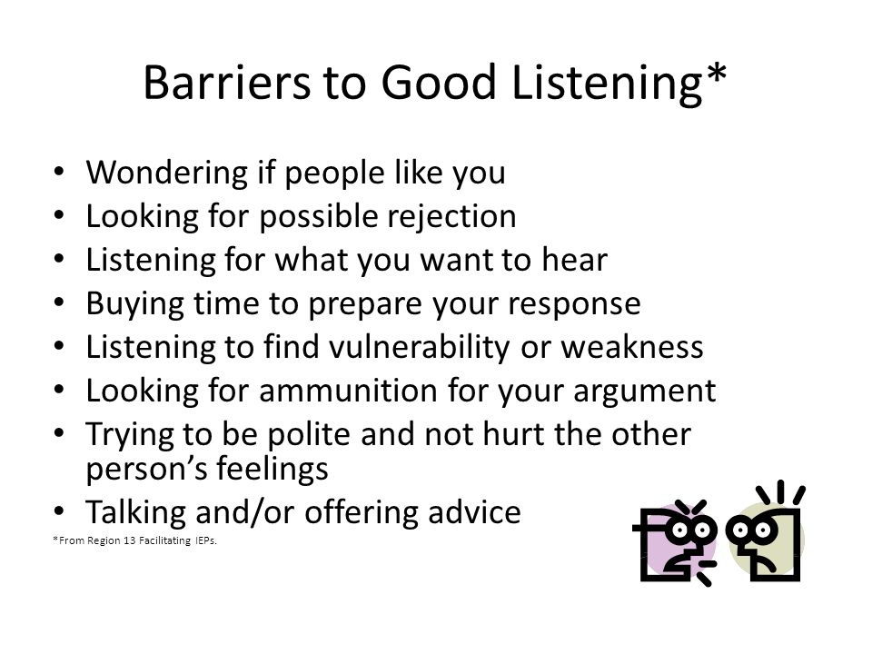 Barriers to Good Listening* Wondering if people like you Looking for possible rejection Listening for what you want to hear Buying time to prepare your response Listening to find vulnerability or weakness Looking for ammunition for your argument Trying to be polite and not hurt the other person's feelings Talking and/or offering advice *From Region 13 Facilitating IEPs.