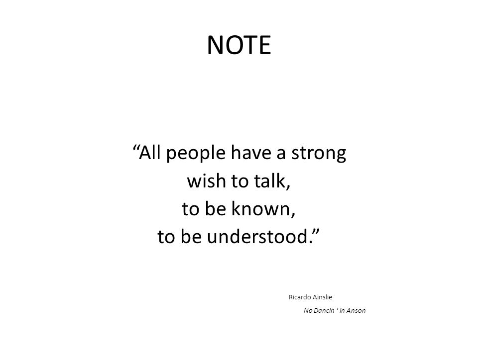 NOTE All people have a strong wish to talk, to be known, to be understood. Ricardo Ainslie No Dancin ' in Anson