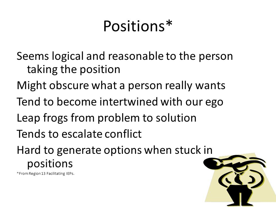 Positions* Seems logical and reasonable to the person taking the position Might obscure what a person really wants Tend to become intertwined with our ego Leap frogs from problem to solution Tends to escalate conflict Hard to generate options when stuck in positions *From Region 13 Facilitating IEPs.