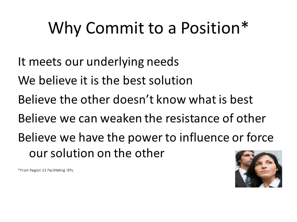 Why Commit to a Position* It meets our underlying needs We believe it is the best solution Believe the other doesn't know what is best Believe we can weaken the resistance of other Believe we have the power to influence or force our solution on the other *From Region 13 Facilitating IEPs.