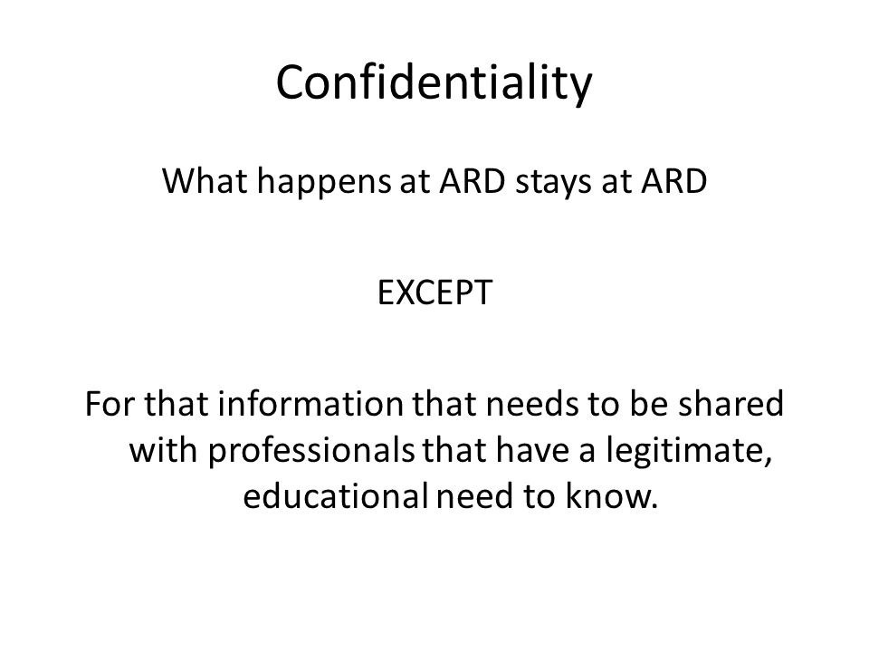 Confidentiality What happens at ARD stays at ARD EXCEPT For that information that needs to be shared with professionals that have a legitimate, educational need to know.