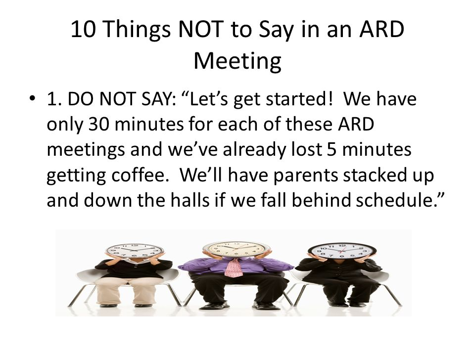 10 Things NOT to Say in an ARD Meeting 1.DO NOT SAY: Let's get started.
