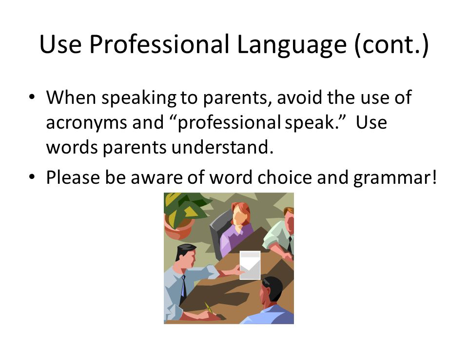 Use Professional Language (cont.) When speaking to parents, avoid the use of acronyms and professional speak. Use words parents understand.