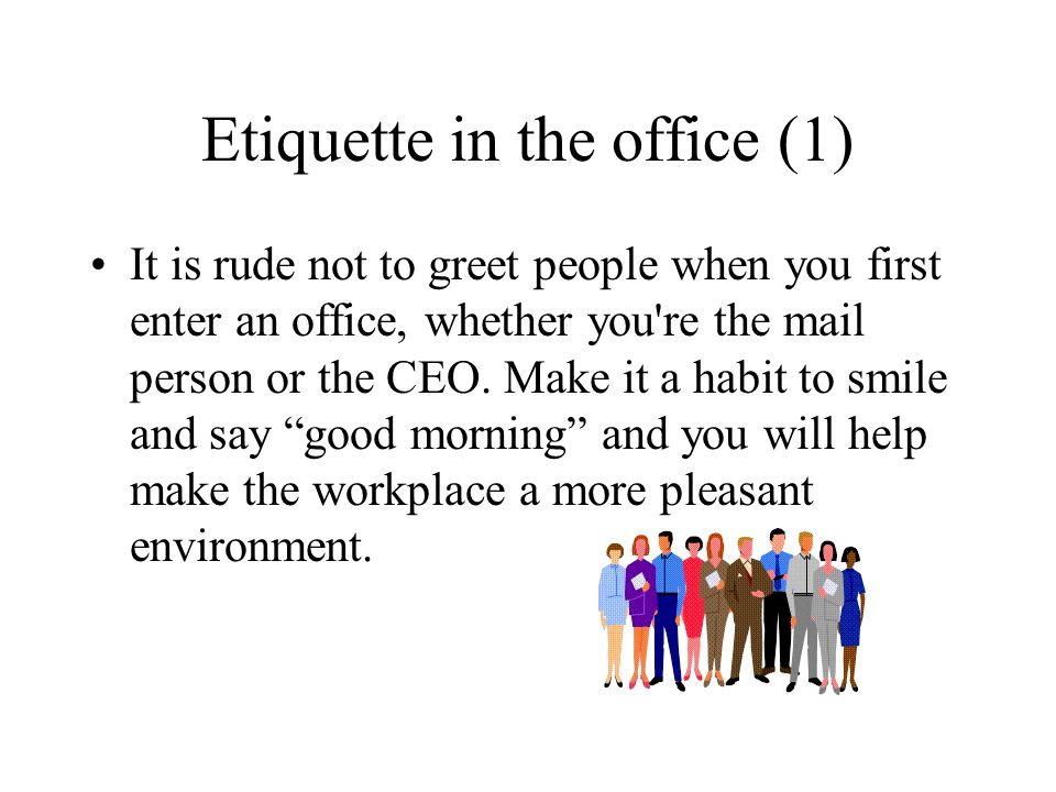 Etiquette in the office (1) It is rude not to greet people when you first enter an office, whether you're the mail person or the CEO. Make it a habit