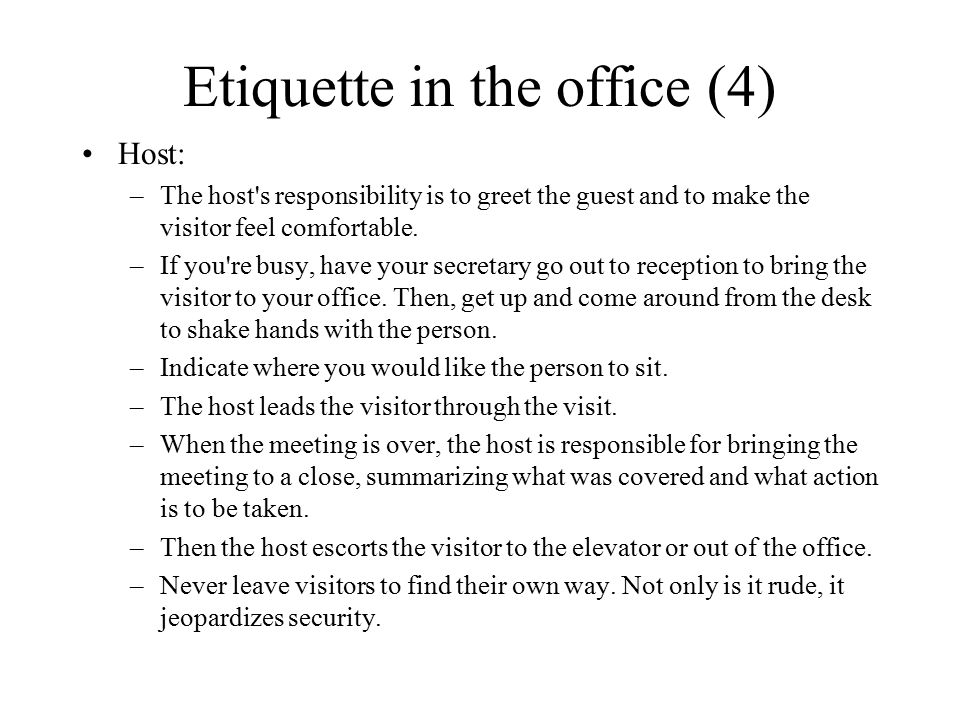 Etiquette in the office (4) Host: –The host's responsibility is to greet the guest and to make the visitor feel comfortable. –If you're busy, have you