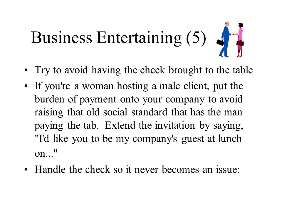 Business Entertaining (5) Try to avoid having the check brought to the table If you're a woman hosting a male client, put the burden of payment onto y