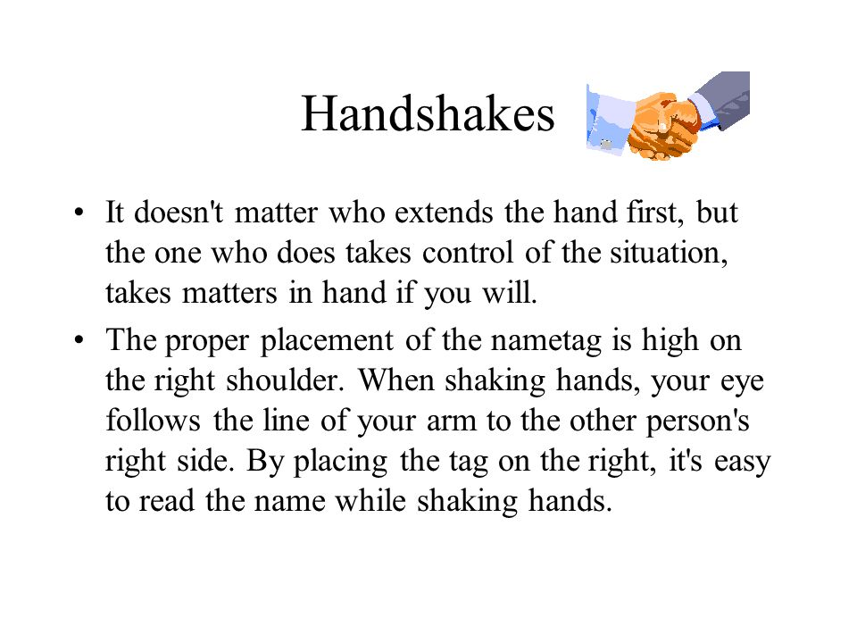 Handshakes It doesn't matter who extends the hand first, but the one who does takes control of the situation, takes matters in hand if you will. The p
