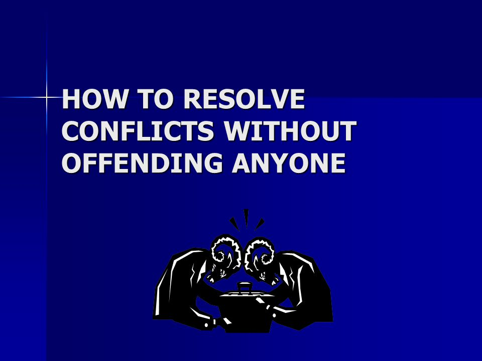 RULES FOR DISAGREEING DIPLOMATICALLY REGARDLESS OF THE TYPE OF CONFLICT YOU ARE DEALING WITH, THERE ARE A FEW GENERAL RULES YOU SHOULD FOLLOW WHENEVER YOU ARE TRYING TO BRING HARMONY TO A VOLATILE SITUATION.