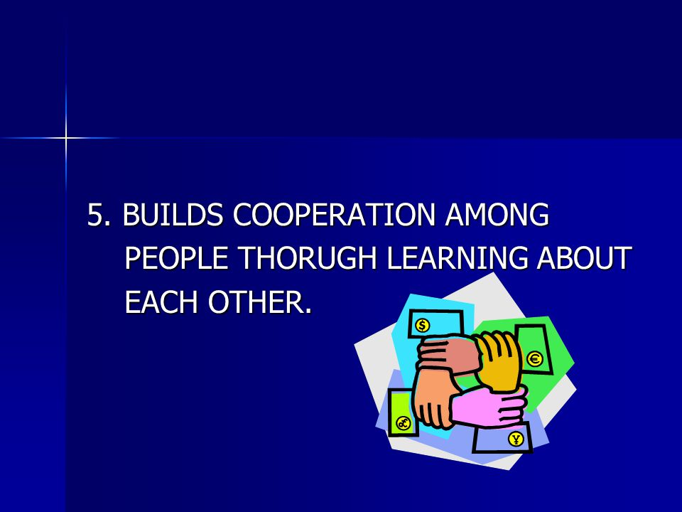 5. BUILDS COOPERATION AMONG PEOPLE THORUGH LEARNING ABOUT PEOPLE THORUGH LEARNING ABOUT EACH OTHER. EACH OTHER.
