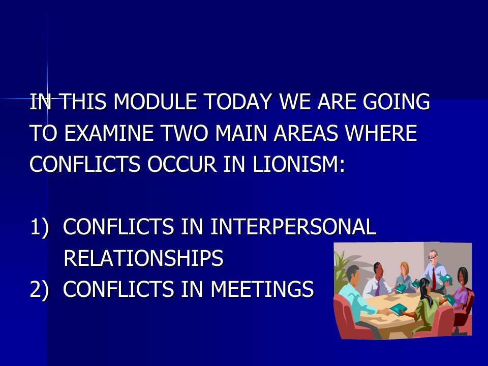 IN THIS MODULE TODAY WE ARE GOING TO EXAMINE TWO MAIN AREAS WHERE CONFLICTS OCCUR IN LIONISM: 1) CONFLICTS IN INTERPERSONAL RELATIONSHIPS RELATIONSHIP