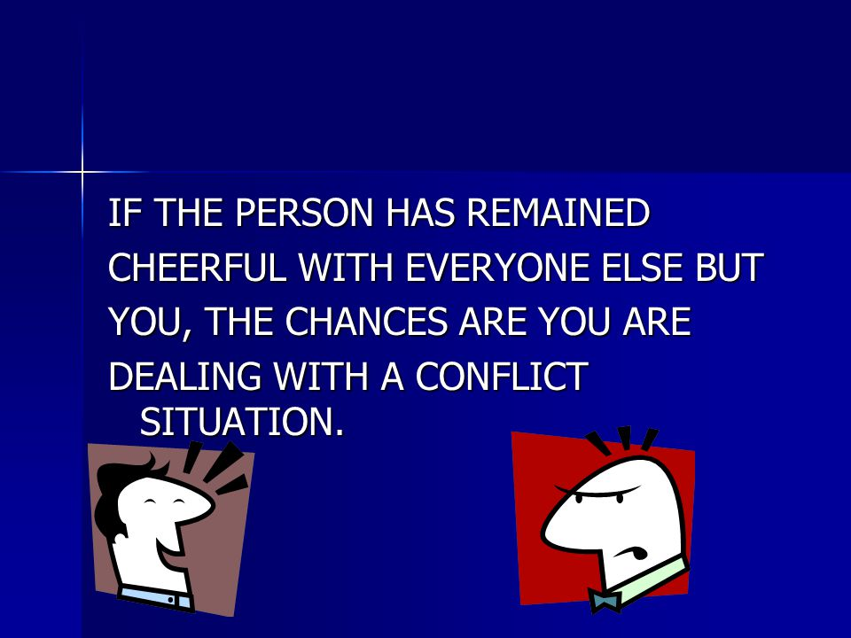 IF THE PERSON HAS REMAINED CHEERFUL WITH EVERYONE ELSE BUT YOU, THE CHANCES ARE YOU ARE DEALING WITH A CONFLICT SITUATION.
