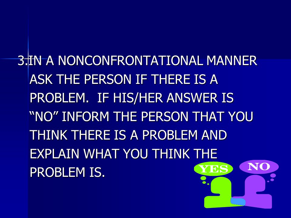 3.IN A NONCONFRONTATIONAL MANNER ASK THE PERSON IF THERE IS A ASK THE PERSON IF THERE IS A PROBLEM.