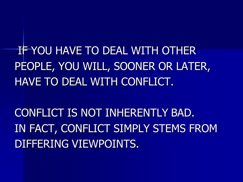 IF YOU HAVE TO DEAL WITH OTHER IF YOU HAVE TO DEAL WITH OTHER PEOPLE, YOU WILL, SOONER OR LATER, HAVE TO DEAL WITH CONFLICT. CONFLICT IS NOT INHERENTL