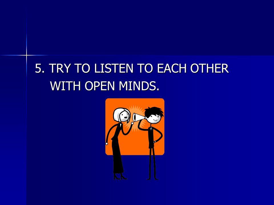 5. TRY TO LISTEN TO EACH OTHER WITH OPEN MINDS. WITH OPEN MINDS.