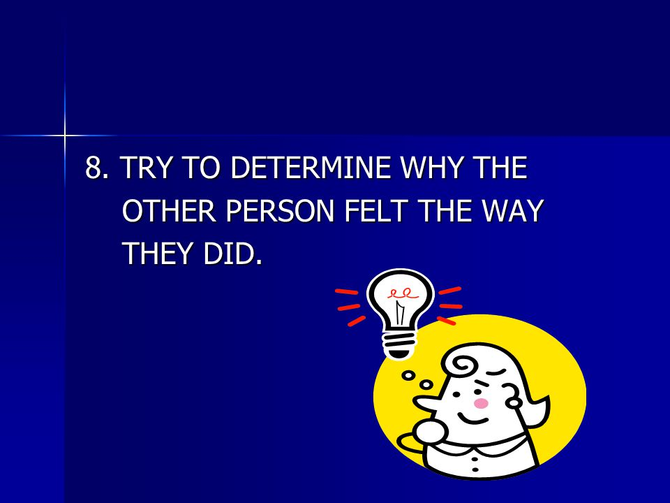 8. TRY TO DETERMINE WHY THE OTHER PERSON FELT THE WAY OTHER PERSON FELT THE WAY THEY DID. THEY DID.
