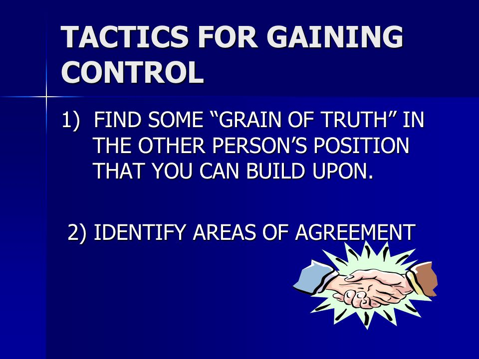 """TACTICS FOR GAINING CONTROL 1) FIND SOME """"GRAIN OF TRUTH"""" IN THE OTHER PERSON'S POSITION THAT YOU CAN BUILD UPON. 2) IDENTIFY AREAS OF AGREEMENT 2) ID"""