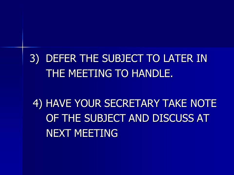 3) DEFER THE SUBJECT TO LATER IN THE MEETING TO HANDLE. THE MEETING TO HANDLE. 4) HAVE YOUR SECRETARY TAKE NOTE 4) HAVE YOUR SECRETARY TAKE NOTE OF TH