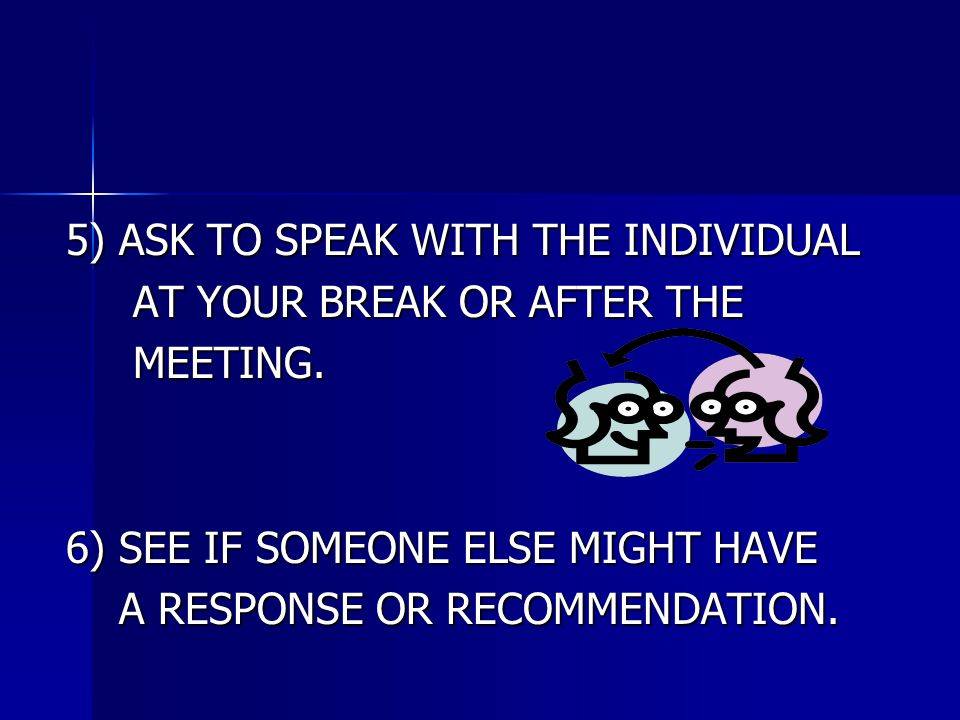 5) ASK TO SPEAK WITH THE INDIVIDUAL AT YOUR BREAK OR AFTER THE AT YOUR BREAK OR AFTER THE MEETING. MEETING. 6) SEE IF SOMEONE ELSE MIGHT HAVE A RESPON