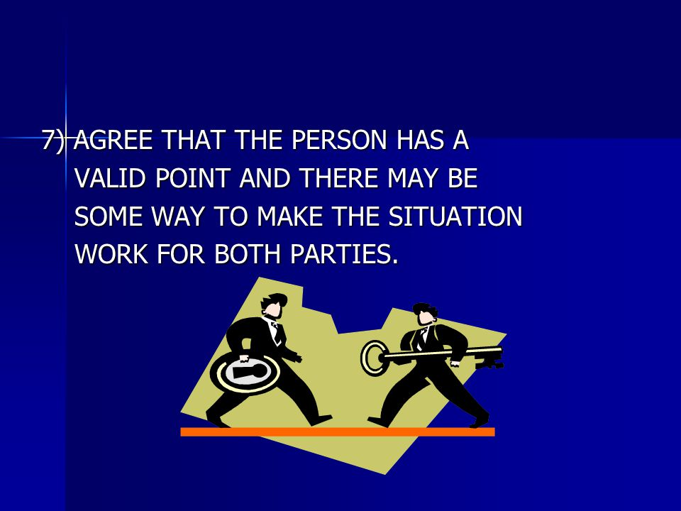 7) AGREE THAT THE PERSON HAS A VALID POINT AND THERE MAY BE VALID POINT AND THERE MAY BE SOME WAY TO MAKE THE SITUATION SOME WAY TO MAKE THE SITUATION WORK FOR BOTH PARTIES.