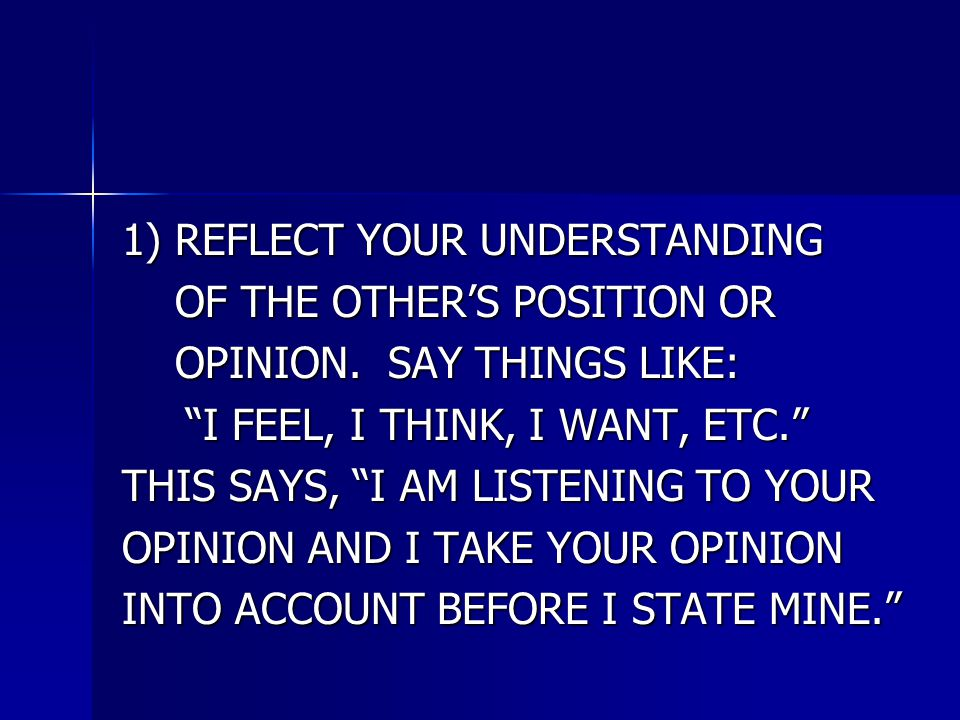 1) REFLECT YOUR UNDERSTANDING OF THE OTHER'S POSITION OR OF THE OTHER'S POSITION OR OPINION.