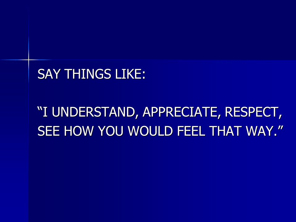 SAY THINGS LIKE: I UNDERSTAND, APPRECIATE, RESPECT, SEE HOW YOU WOULD FEEL THAT WAY.