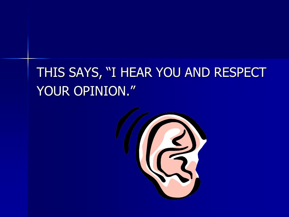 """THIS SAYS, """"I HEAR YOU AND RESPECT YOUR OPINION."""""""