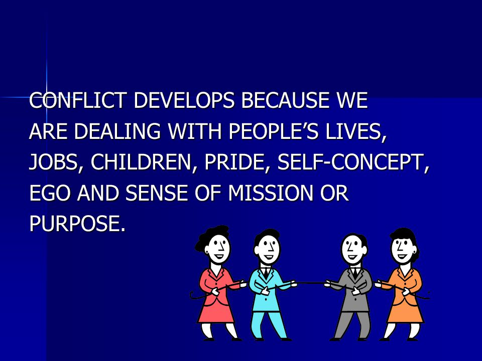 CONFLICT DEVELOPS BECAUSE WE ARE DEALING WITH PEOPLE'S LIVES, JOBS, CHILDREN, PRIDE, SELF-CONCEPT, EGO AND SENSE OF MISSION OR PURPOSE.