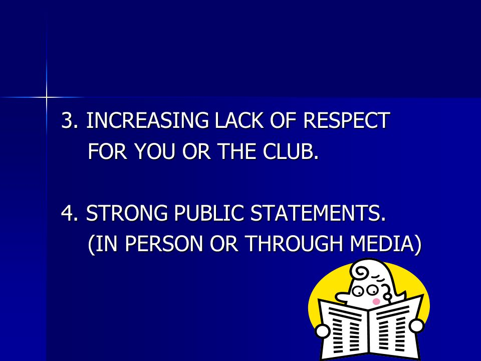 3. INCREASING LACK OF RESPECT FOR YOU OR THE CLUB. FOR YOU OR THE CLUB. 4. STRONG PUBLIC STATEMENTS. (IN PERSON OR THROUGH MEDIA) (IN PERSON OR THROUG
