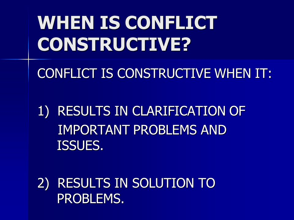 WHEN IS CONFLICT CONSTRUCTIVE? CONFLICT IS CONSTRUCTIVE WHEN IT: 1) RESULTS IN CLARIFICATION OF IMPORTANT PROBLEMS AND ISSUES. IMPORTANT PROBLEMS AND