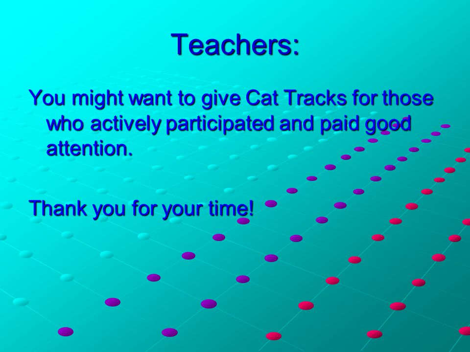 Teachers: You might want to give Cat Tracks for those who actively participated and paid good attention. Thank you for your time!