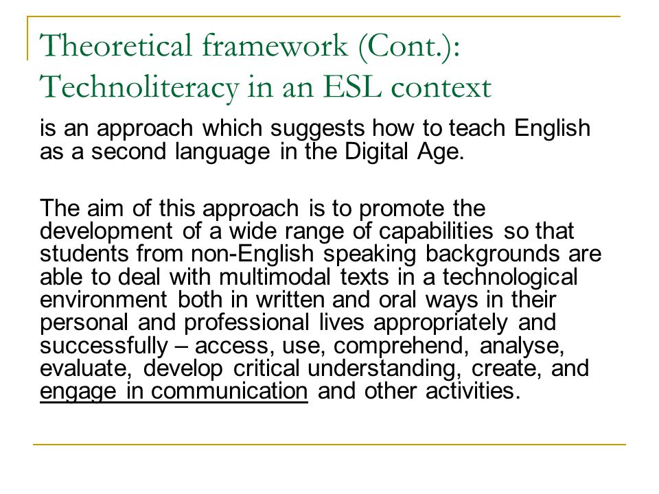 Theoretical framework (Cont.): Technoliteracy in an ESL context is an approach which suggests how to teach English as a second language in the Digital Age.