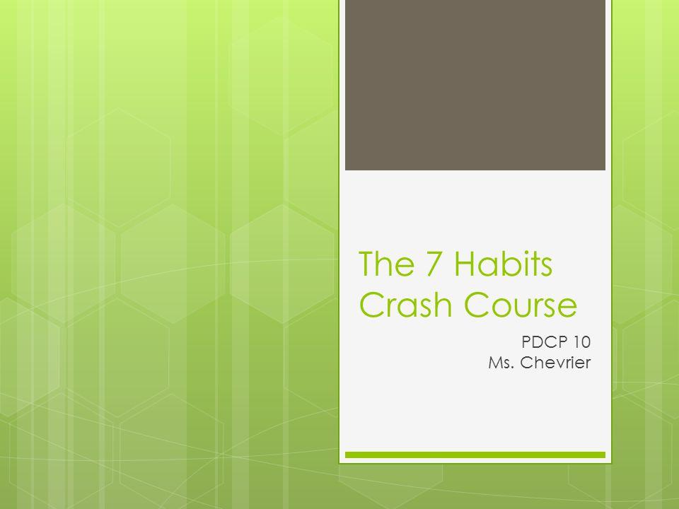 The 7 Habits Crash Course PDCP 10 Ms. Chevrier