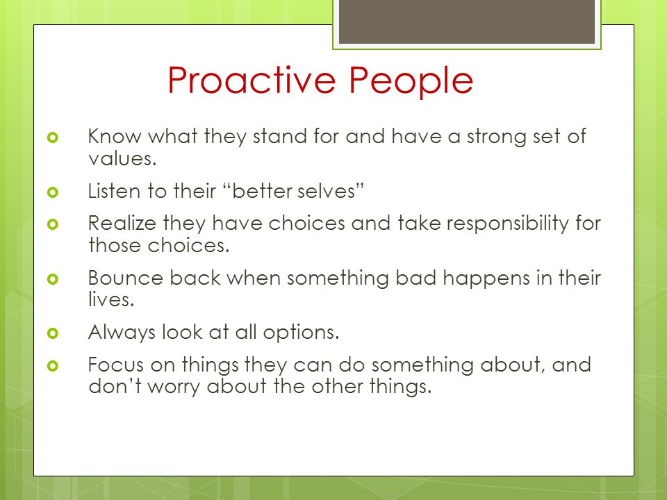 """Proactive People  Know what they stand for and have a strong set of values.  Listen to their """"better selves""""  Realize they have choices and take re"""