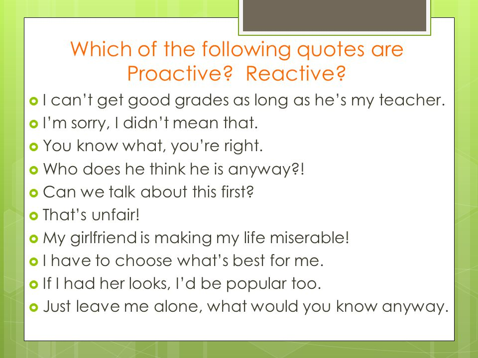 Which of the following quotes are Proactive? Reactive?  I can't get good grades as long as he's my teacher.  I'm sorry, I didn't mean that.  You kn
