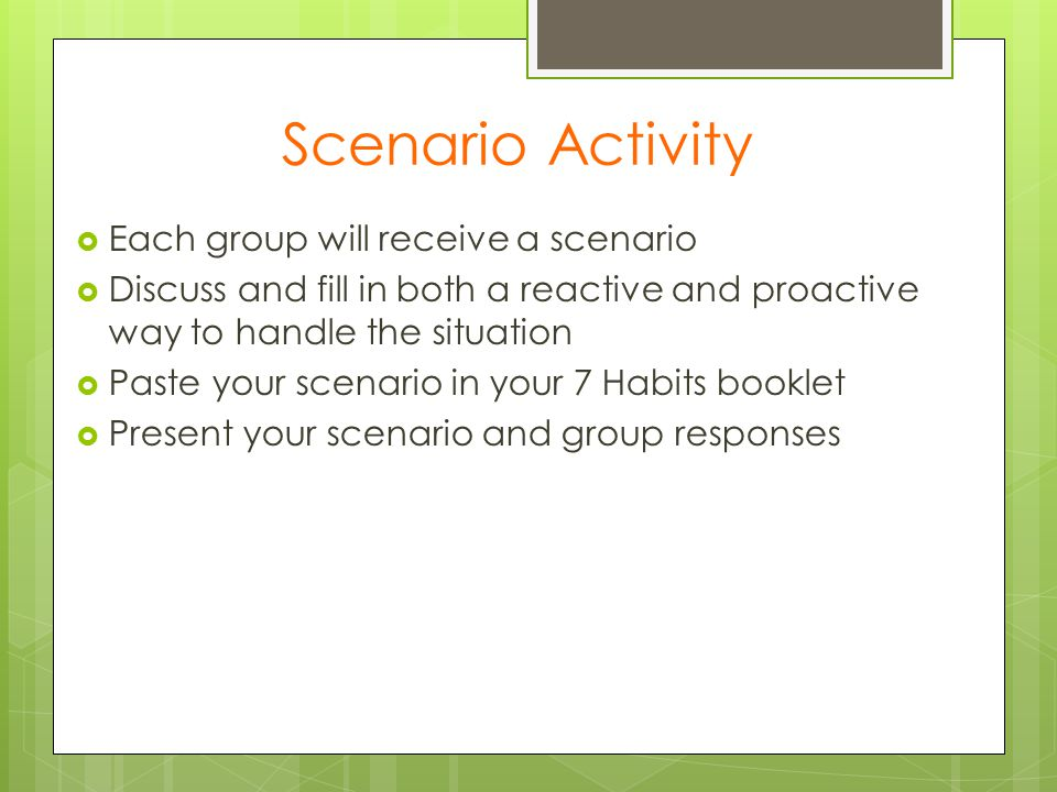 Scenario Activity  Each group will receive a scenario  Discuss and fill in both a reactive and proactive way to handle the situation  Paste your sc