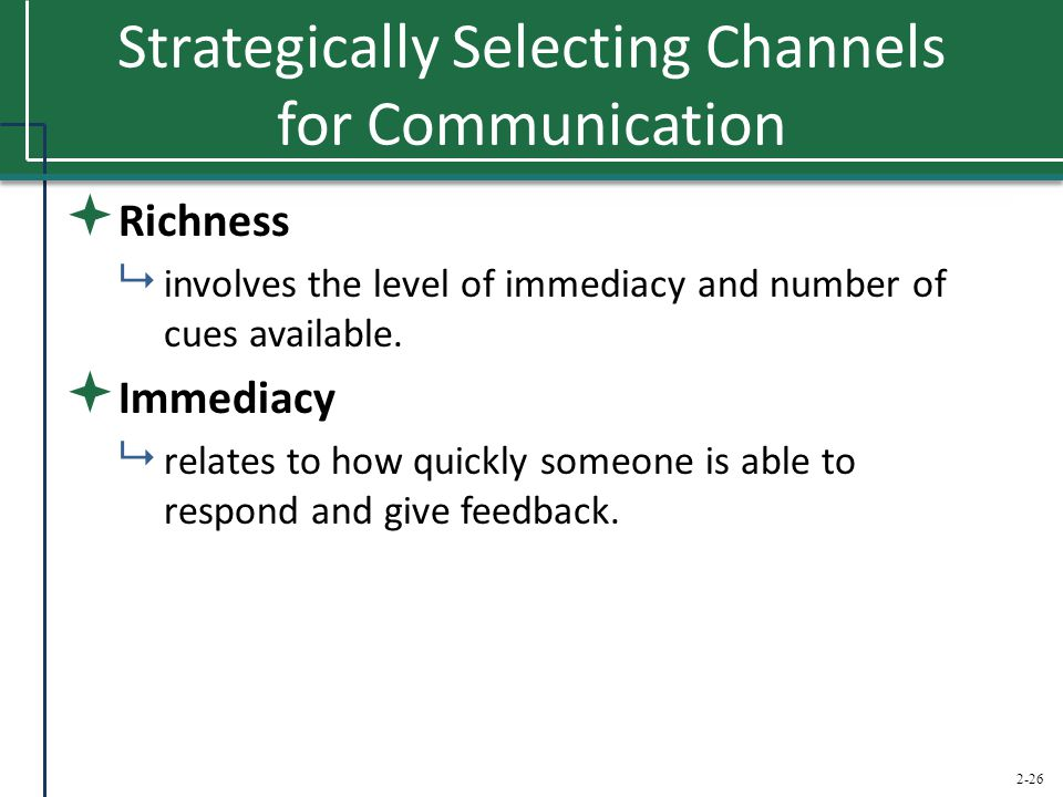2-26 Strategically Selecting Channels for Communication  Richness  involves the level of immediacy and number of cues available.  Immediacy  relat