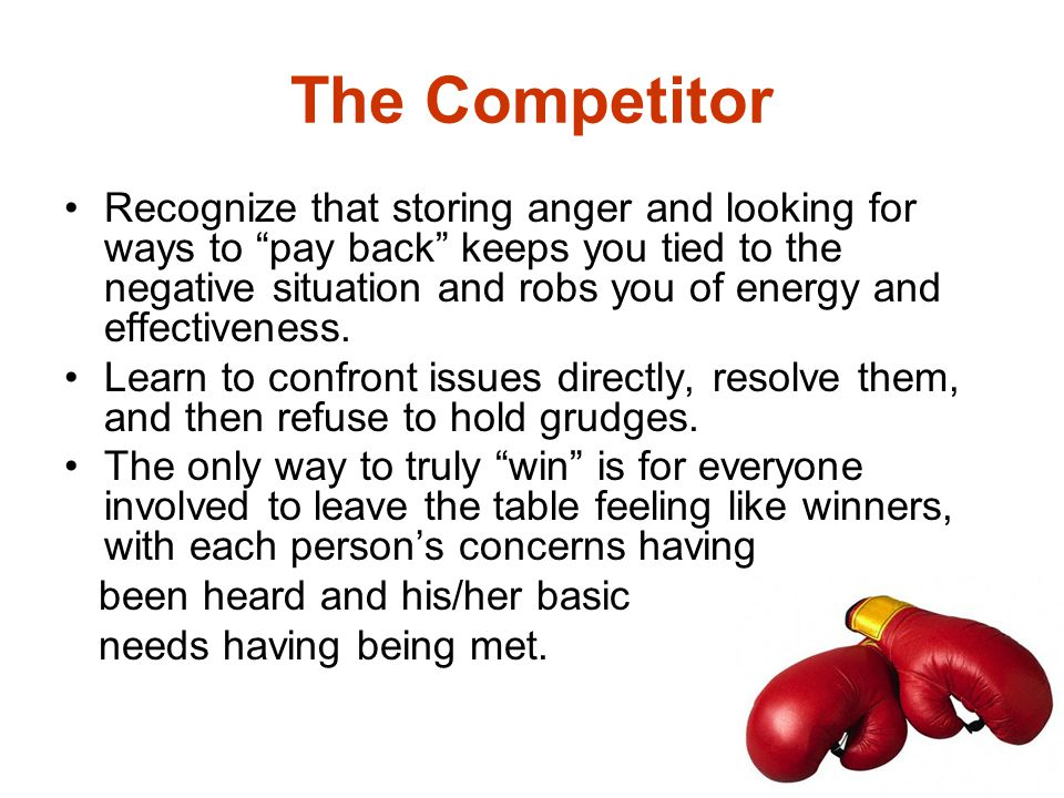 "The Competitor Recognize that storing anger and looking for ways to ""pay back"" keeps you tied to the negative situation and robs you of energy and eff"