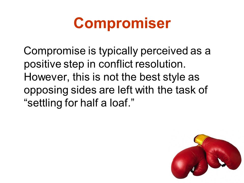 Compromise is typically perceived as a positive step in conflict resolution. However, this is not the best style as opposing sides are left with the t