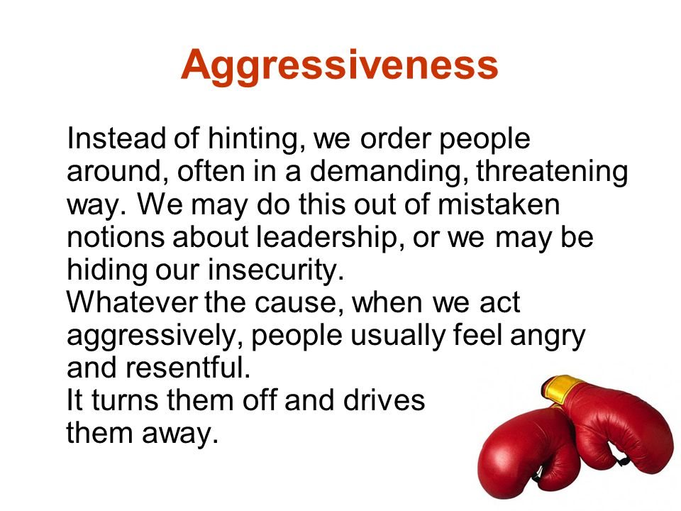 Aggressiveness Instead of hinting, we order people around, often in a demanding, threatening way. We may do this out of mistaken notions about leaders