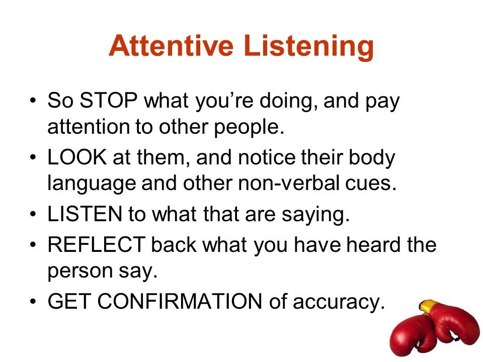 Attentive Listening So STOP what you're doing, and pay attention to other people. LOOK at them, and notice their body language and other non-verbal cu